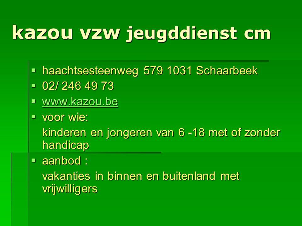 kazou vzw jeugddienst cm  haachtsesteenweg 579 1031 Schaarbeek  02/ 246 49 73  www.kazou.be www.kazou.be  voor wie: kinderen en jongeren van 6 -18