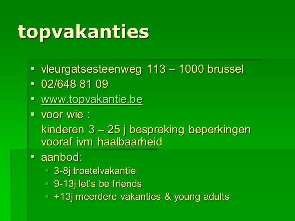 topvakanties  vleurgatsesteenweg 113 – 1000 brussel  02/648 81 09  www.topvakantie.be www.topvakantie.be  voor wie : kinderen 3 – 25 j bespreking