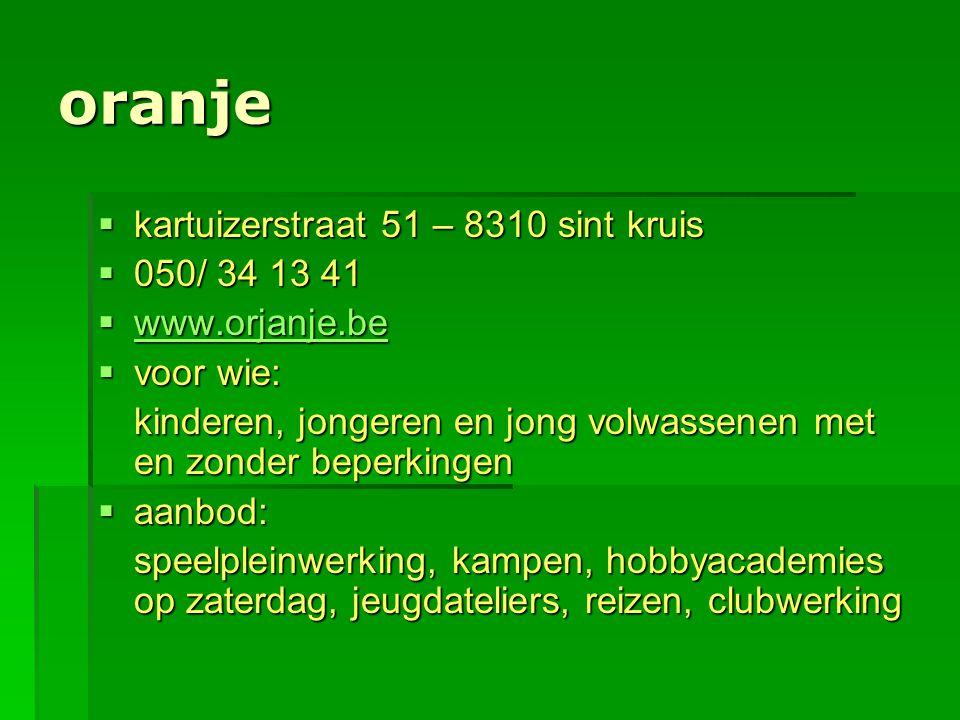 oranje  kartuizerstraat 51 – 8310 sint kruis  050/ 34 13 41  www.orjanje.be www.orjanje.be  voor wie: kinderen, jongeren en jong volwassenen met e