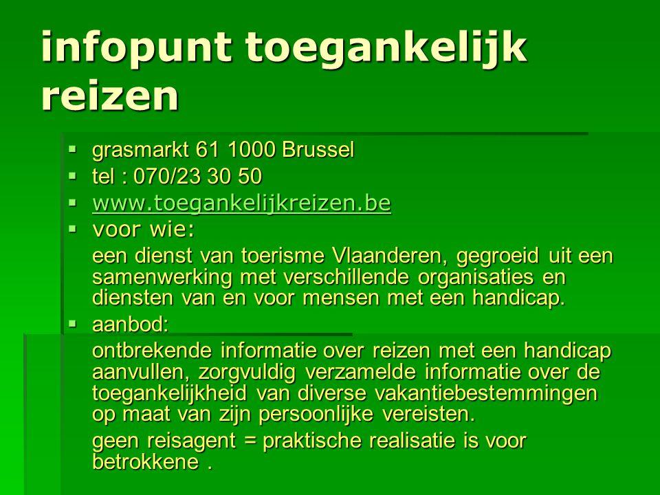 infopunt toegankelijk reizen  grasmarkt 61 1000 Brussel  tel : 070/23 30 50  www.toegankelijkreizen.be www.toegankelijkreizen.be  voor wie: een di