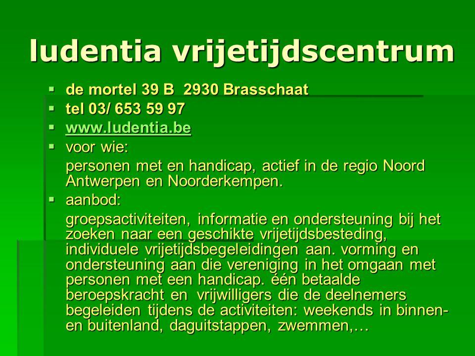 ludentia vrijetijdscentrum  de mortel 39 B 2930 Brasschaat  tel 03/ 653 59 97  www.ludentia.be www.ludentia.be  voor wie: personen met en handicap