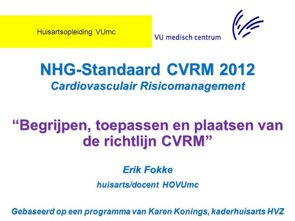 """NHG-Standaard CVRM 2012 Cardiovasculair Risicomanagement """"Begrijpen, toepassen en plaatsen van de richtlijn CVRM"""" Erik Fokke huisarts/docent HOVUmc Ge"""