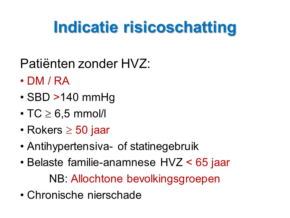 Indicatie risicoschatting Patiënten zonder HVZ: • DM / RA • SBD >140 mmHg • TC  6,5 mmol/l • Rokers  50 jaar • Antihypertensiva- of statinegebruik •