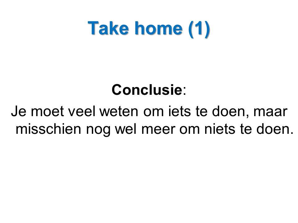 Take home (1) Conclusie: Je moet veel weten om iets te doen, maar misschien nog wel meer om niets te doen.