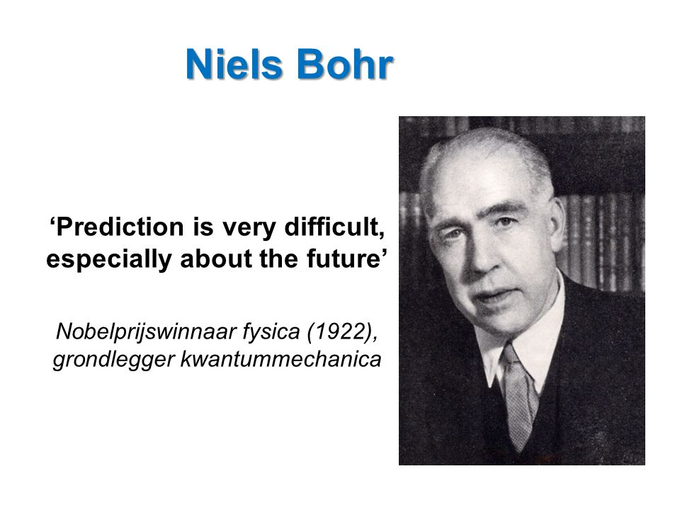Niels Bohr 'Prediction is very difficult, especially about the future' Nobelprijswinnaar fysica (1922), grondlegger kwantummechanica