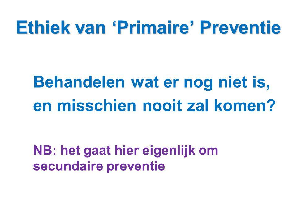 Ethiek van 'Primaire' Preventie Behandelen wat er nog niet is, en misschien nooit zal komen? NB: het gaat hier eigenlijk om secundaire preventie