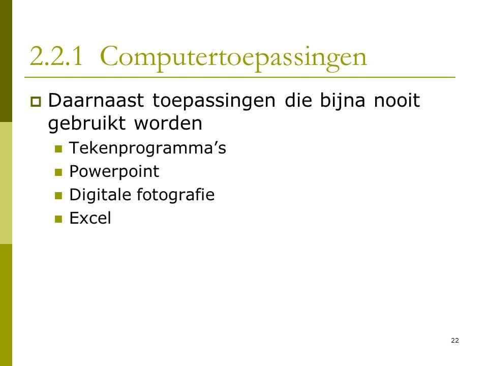 22 2.2.1 Computertoepassingen  Daarnaast toepassingen die bijna nooit gebruikt worden  Tekenprogramma's  Powerpoint  Digitale fotografie  Excel