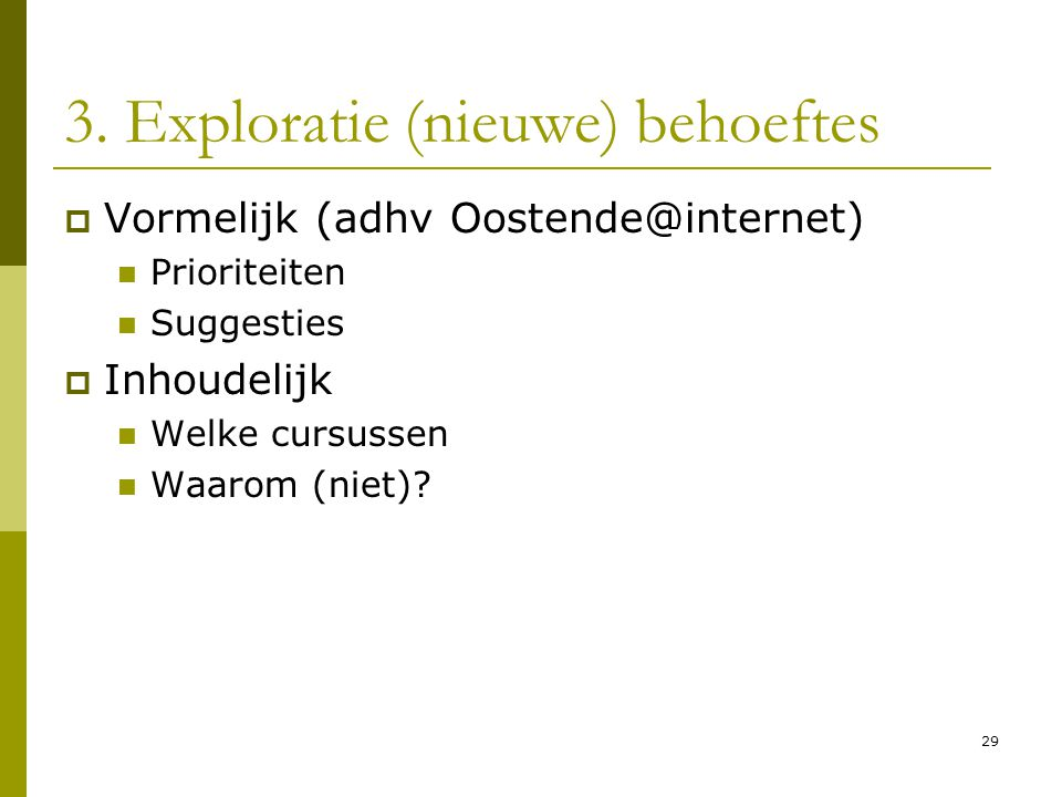 29 3. Exploratie (nieuwe) behoeftes  Vormelijk (adhv Oostende@internet)  Prioriteiten  Suggesties  Inhoudelijk  Welke cursussen  Waarom (niet)?