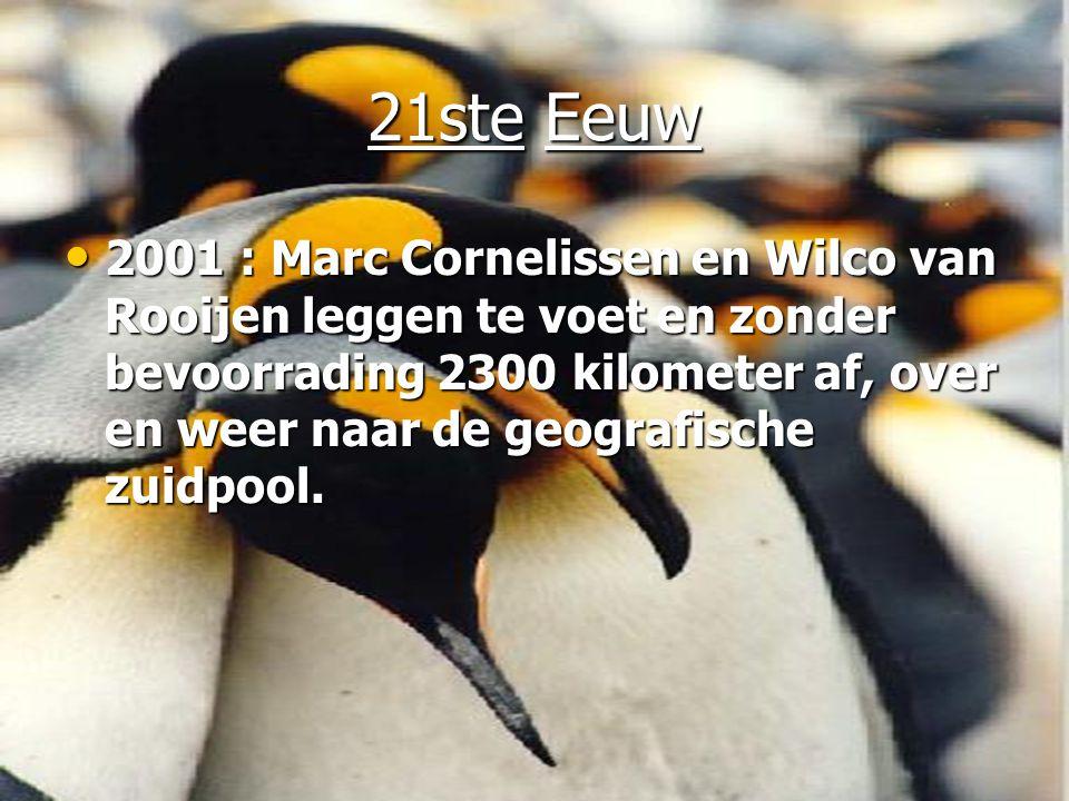 21ste Eeuw • 2001 : Marc Cornelissen en Wilco van Rooijen leggen te voet en zonder bevoorrading 2300 kilometer af, over en weer naar de geografische zuidpool.
