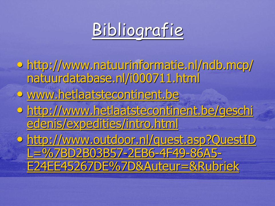 Bibliografie • http://www.natuurinformatie.nl/ndb.mcp/ natuurdatabase.nl/i000711.html • www.hetlaatstecontinent.be www.hetlaatstecontinent.be • http://www.hetlaatstecontinent.be/geschi edenis/expedities/intro.html http://www.hetlaatstecontinent.be/geschi edenis/expedities/intro.html http://www.hetlaatstecontinent.be/geschi edenis/expedities/intro.html • http://www.outdoor.nl/quest.asp QuestID L=%7BD2B03B57-2EB6-4F49-86A5- E24EE45267DE%7D&Auteur=&Rubriek http://www.outdoor.nl/quest.asp QuestID L=%7BD2B03B57-2EB6-4F49-86A5- E24EE45267DE%7D&Auteur=&Rubriek http://www.outdoor.nl/quest.asp QuestID L=%7BD2B03B57-2EB6-4F49-86A5- E24EE45267DE%7D&Auteur=&Rubriek