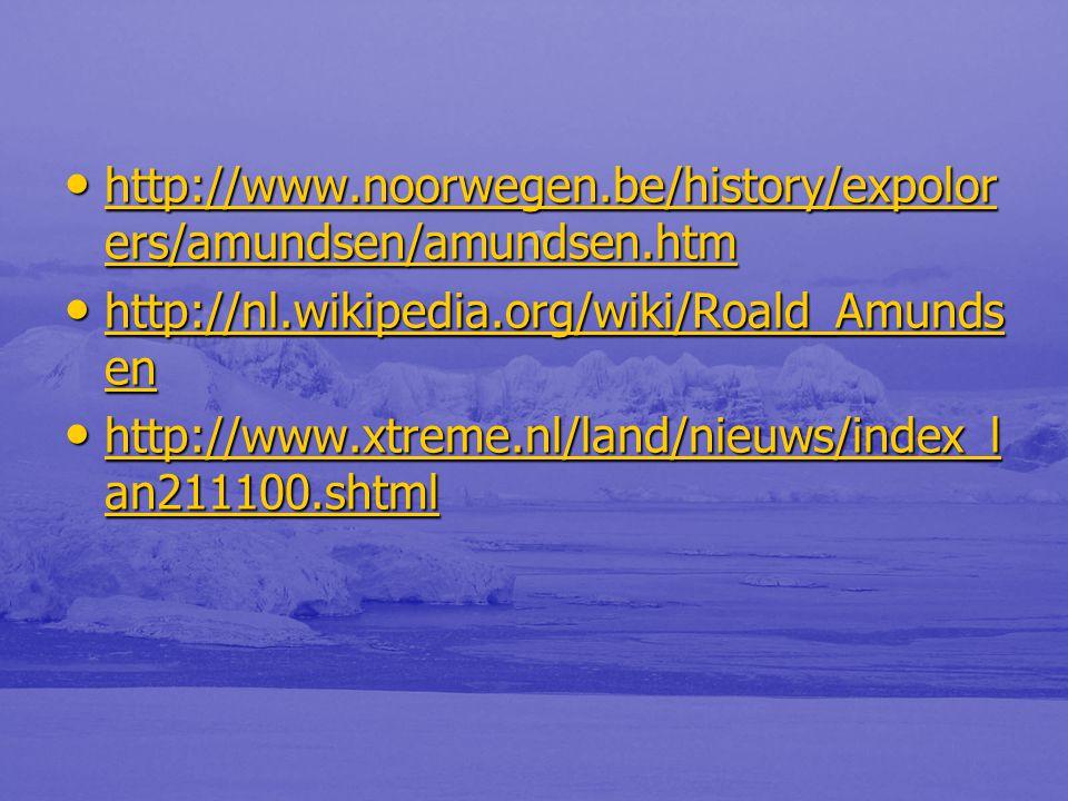 • http://www.noorwegen.be/history/expolor ers/amundsen/amundsen.htm http://www.noorwegen.be/history/expolor ers/amundsen/amundsen.htm http://www.noorwegen.be/history/expolor ers/amundsen/amundsen.htm • http://nl.wikipedia.org/wiki/Roald_Amunds en http://nl.wikipedia.org/wiki/Roald_Amunds en http://nl.wikipedia.org/wiki/Roald_Amunds en • http://www.xtreme.nl/land/nieuws/index_l an211100.shtml http://www.xtreme.nl/land/nieuws/index_l an211100.shtml http://www.xtreme.nl/land/nieuws/index_l an211100.shtml