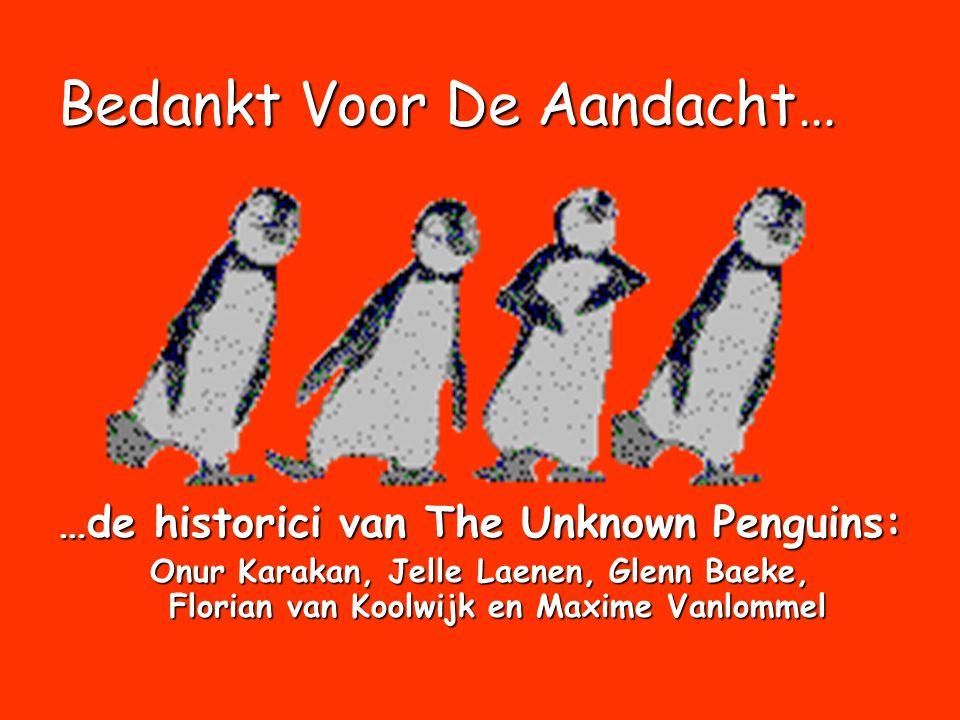 Bedankt Voor De Aandacht… …de historici van The Unknown Penguins: Onur Karakan, Jelle Laenen, Glenn Baeke, Florian van Koolwijk en Maxime Vanlommel