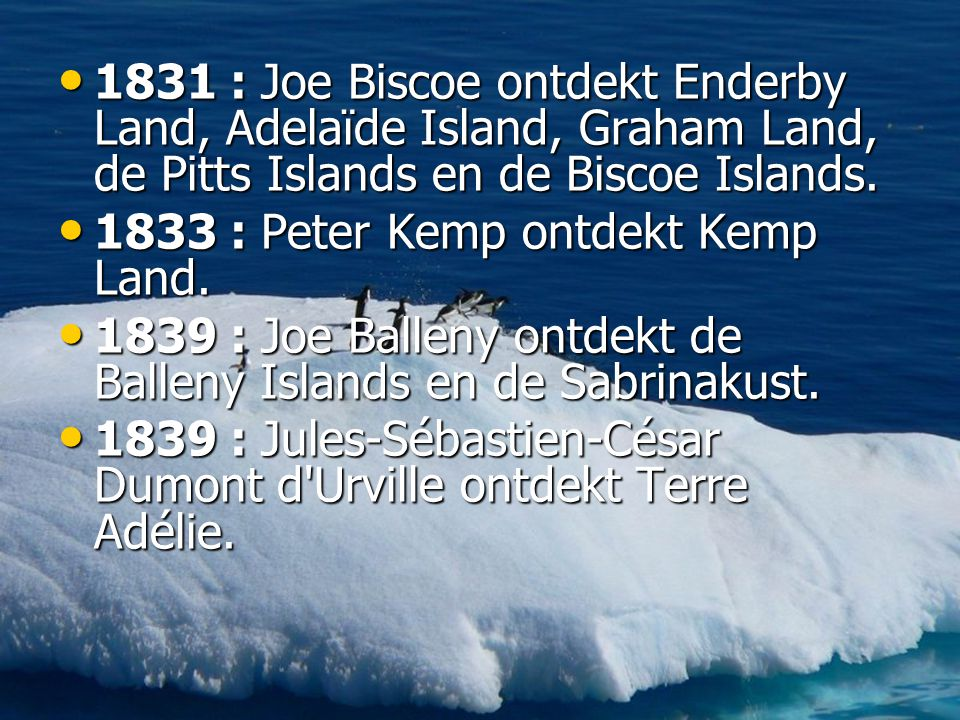 • 1831 : Joe Biscoe ontdekt Enderby Land, Adelaïde Island, Graham Land, de Pitts Islands en de Biscoe Islands.