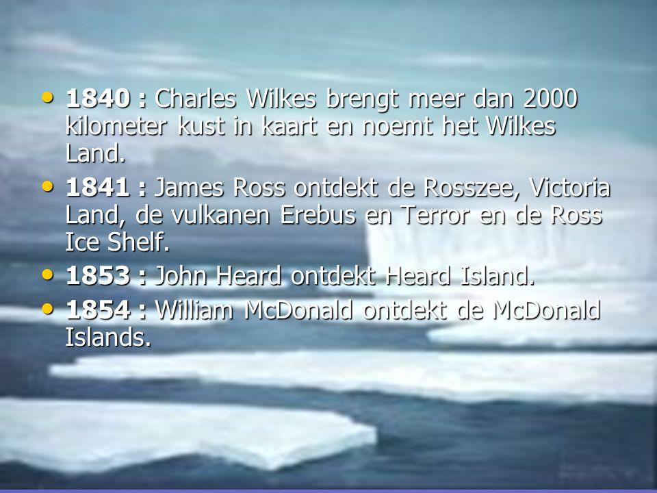 • 1840 : Charles Wilkes brengt meer dan 2000 kilometer kust in kaart en noemt het Wilkes Land.