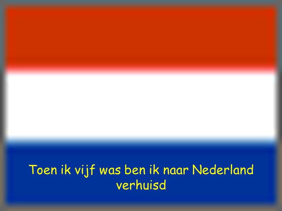 Toen ik vijf was ben ik naar Nederland verhuisd