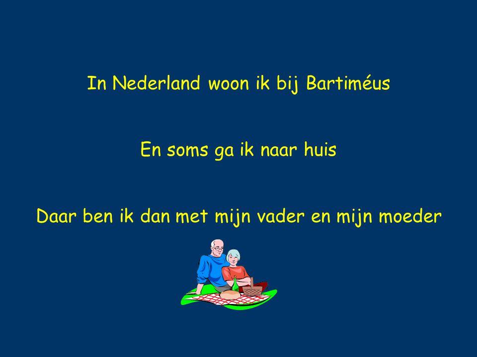 In Nederland woon ik bij Bartiméus En soms ga ik naar huis Daar ben ik dan met mijn vader en mijn moeder