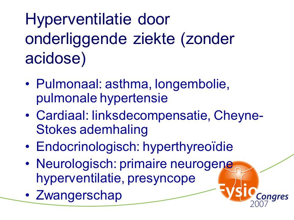 Hyperventilatie door onderliggende ziekte (zonder acidose) •Pulmonaal: asthma, longembolie, pulmonale hypertensie •Cardiaal: linksdecompensatie, Cheyn