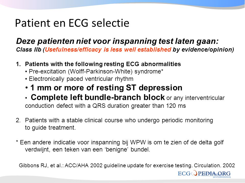 Patient en ECG selectie Deze patienten niet voor inspanning test laten gaan: Class IIb (Usefulness/efficacy is less well established by evidence/opinion) 1.Patients with the following resting ECG abnormalities • Pre-excitation (Wolff-Parkinson-White) syndrome* • Electronically paced ventricular rhythm • 1 mm or more of resting ST depression • Complete left bundle-branch block or any interventricular conduction defect with a QRS duration greater than 120 ms 2.Patients with a stable clinical course who undergo periodic monitoring to guide treatment.