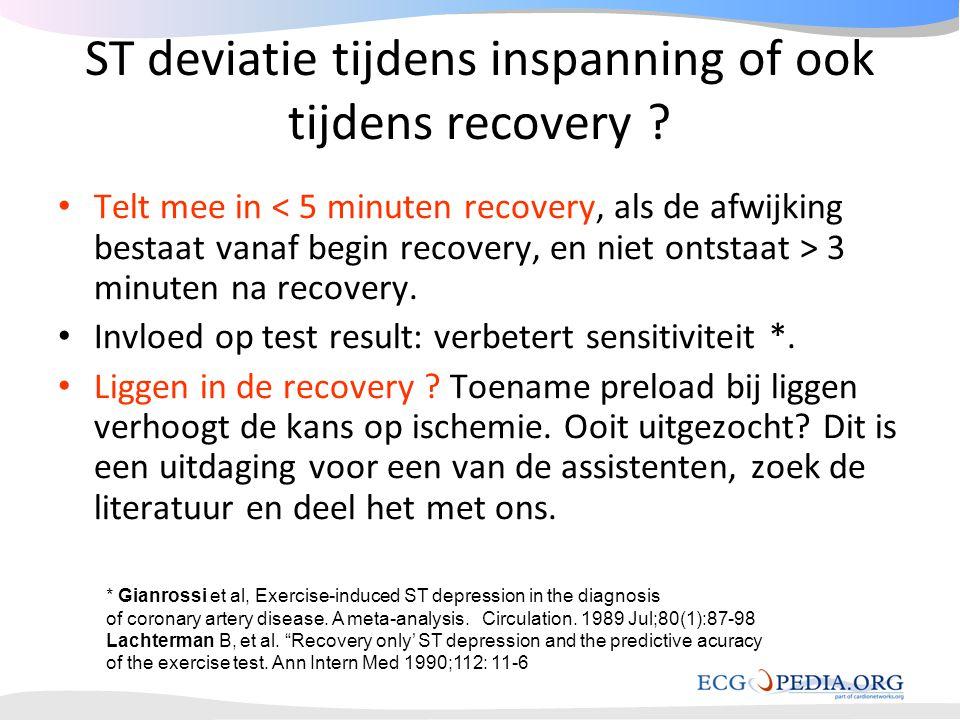 ST deviatie tijdens inspanning of ook tijdens recovery ? • Telt mee in 3 minuten na recovery. • Invloed op test result: verbetert sensitiviteit *. • L