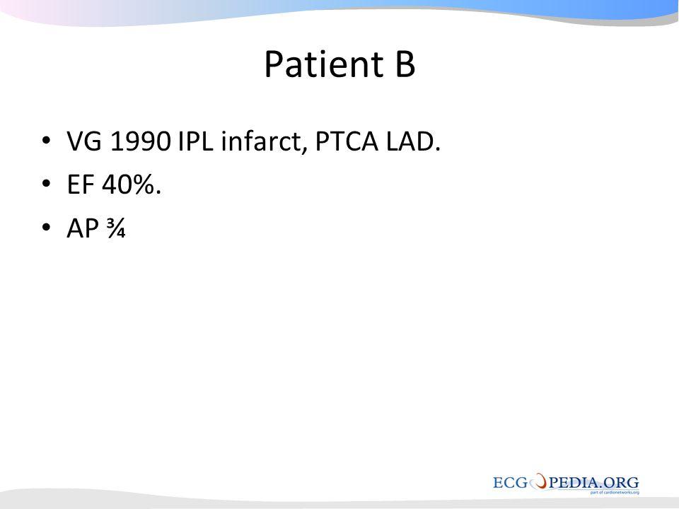 Patient B • VG 1990 IPL infarct, PTCA LAD. • EF 40%. • AP ¾