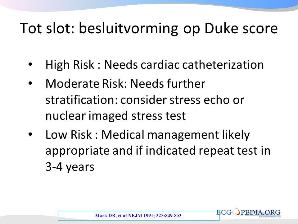 Tot slot: besluitvorming op Duke score Mark DB, et al NEJM 1991; 325:849-853. • High Risk : Needs cardiac catheterization • Moderate Risk: Needs furth