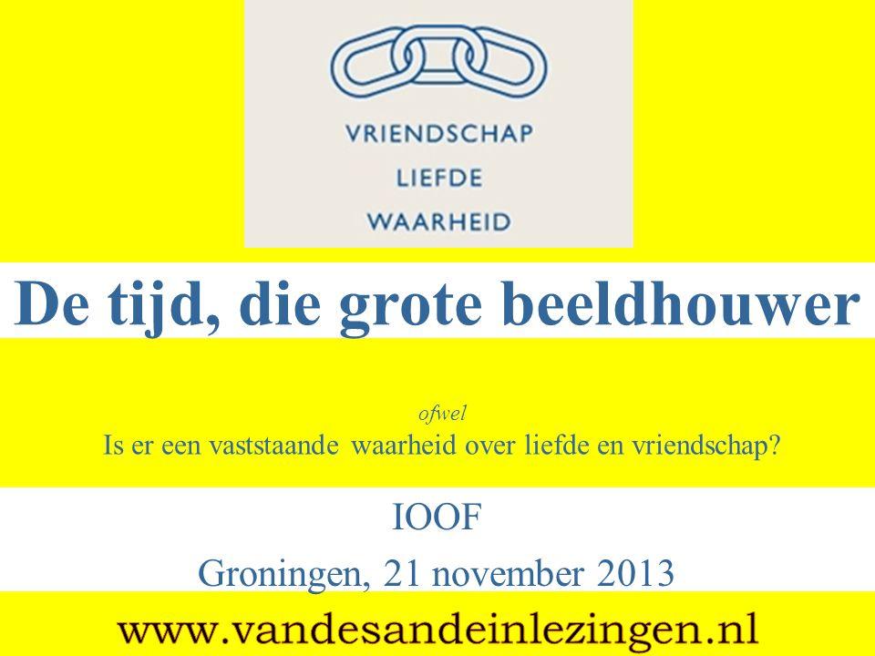 De tijd, die grote beeldhouwer IOOF Groningen, 21 november 2013 ofwel Is er een vaststaande waarheid over liefde en vriendschap?