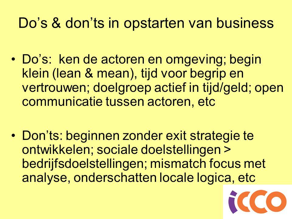 Do's & don'ts in opstarten van business •Do's: ken de actoren en omgeving; begin klein (lean & mean), tijd voor begrip en vertrouwen; doelgroep actief in tijd/geld; open communicatie tussen actoren, etc •Don'ts: beginnen zonder exit strategie te ontwikkelen; sociale doelstellingen > bedrijfsdoelstellingen; mismatch focus met analyse, onderschatten locale logica, etc