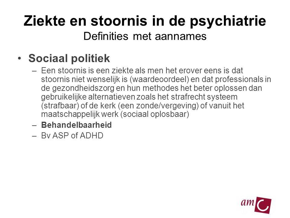 Ziekte en stoornis in de psychiatrie Definities met aannames •Sociaal politiek –Een stoornis is een ziekte als men het erover eens is dat stoornis nie