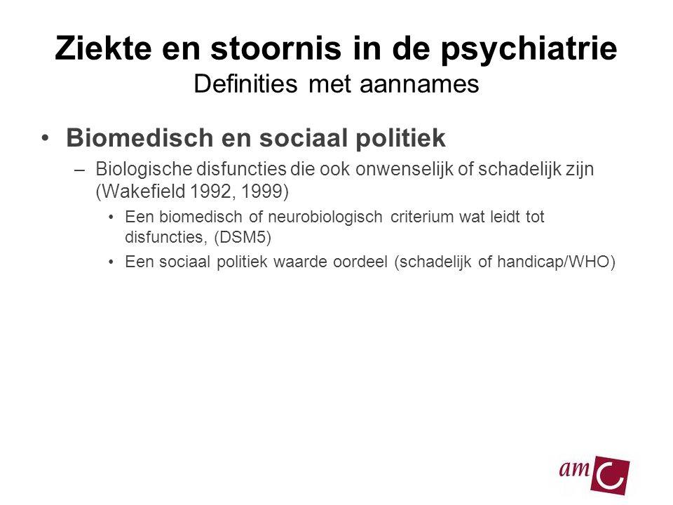 Ziekte en stoornis in de psychiatrie Definities met aannames •Biomedisch en sociaal politiek –Biologische disfuncties die ook onwenselijk of schadelij