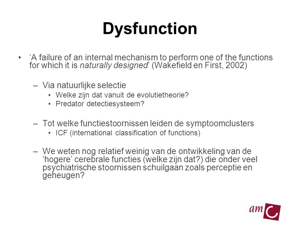 Dysfunction •'A failure of an internal mechanism to perform one of the functions for which it is naturally designed' (Wakefield en First, 2002) –Via n