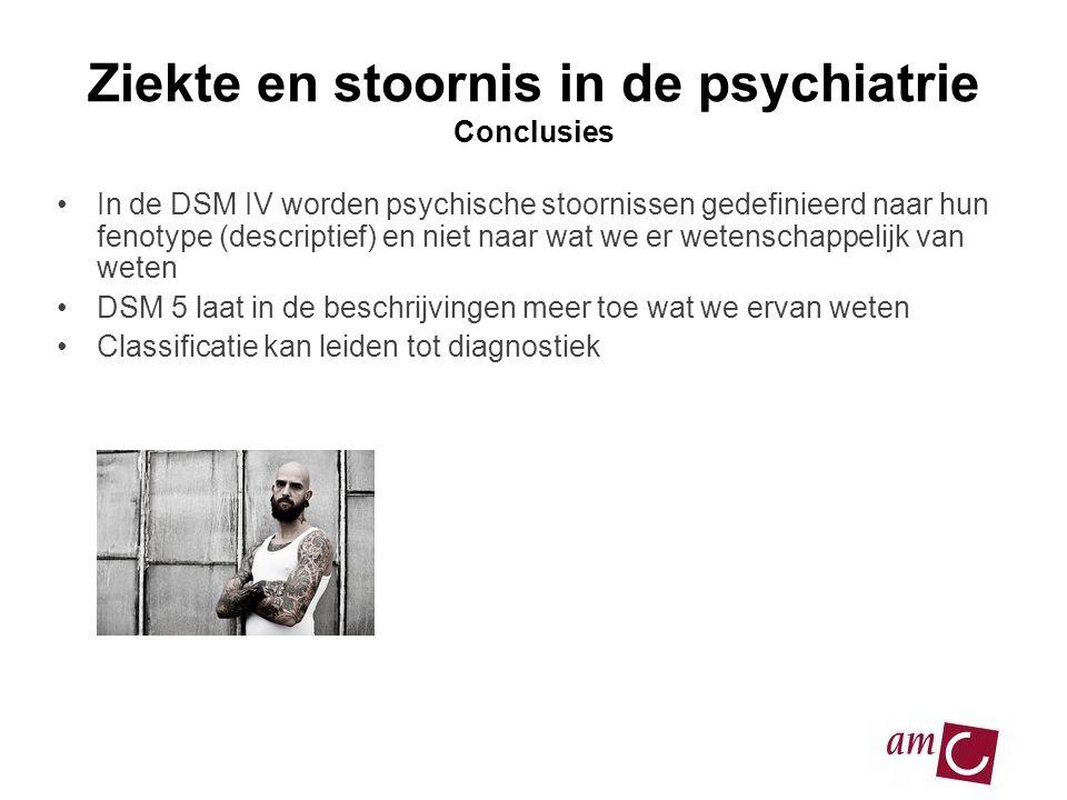 Ziekte en stoornis in de psychiatrie Conclusies •In de DSM IV worden psychische stoornissen gedefinieerd naar hun fenotype (descriptief) en niet naar wat we er wetenschappelijk van weten •DSM 5 laat in de beschrijvingen meer toe wat we ervan weten •Classificatie kan leiden tot diagnostiek