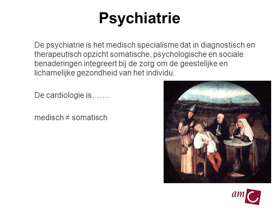 Psychiatrie De psychiatrie is het medisch specialisme dat in diagnostisch en therapeutisch opzicht somatische, psychologische en sociale benaderingen integreert bij de zorg om de geestelijke en lichamelijke gezondheid van het individu.