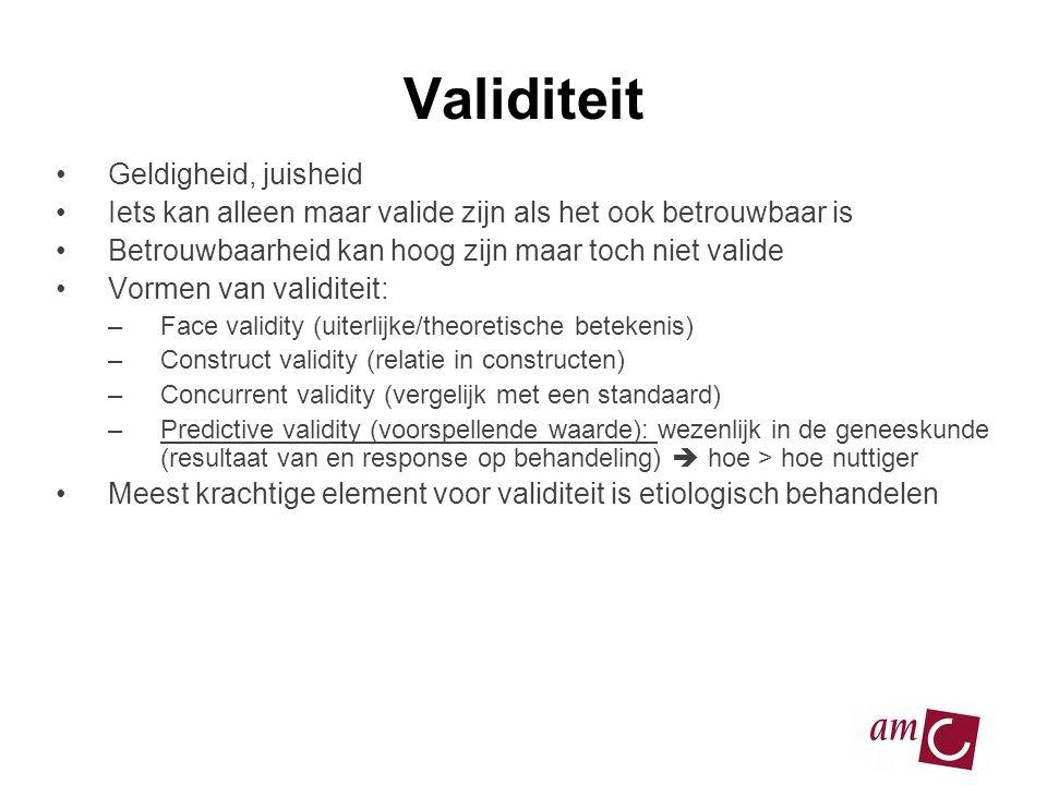 Validiteit •Geldigheid, juisheid •Iets kan alleen maar valide zijn als het ook betrouwbaar is •Betrouwbaarheid kan hoog zijn maar toch niet valide •Vormen van validiteit: –Face validity (uiterlijke/theoretische betekenis) –Construct validity (relatie in constructen) –Concurrent validity (vergelijk met een standaard) –Predictive validity (voorspellende waarde): wezenlijk in de geneeskunde (resultaat van en response op behandeling)  hoe > hoe nuttiger •Meest krachtige element voor validiteit is etiologisch behandelen