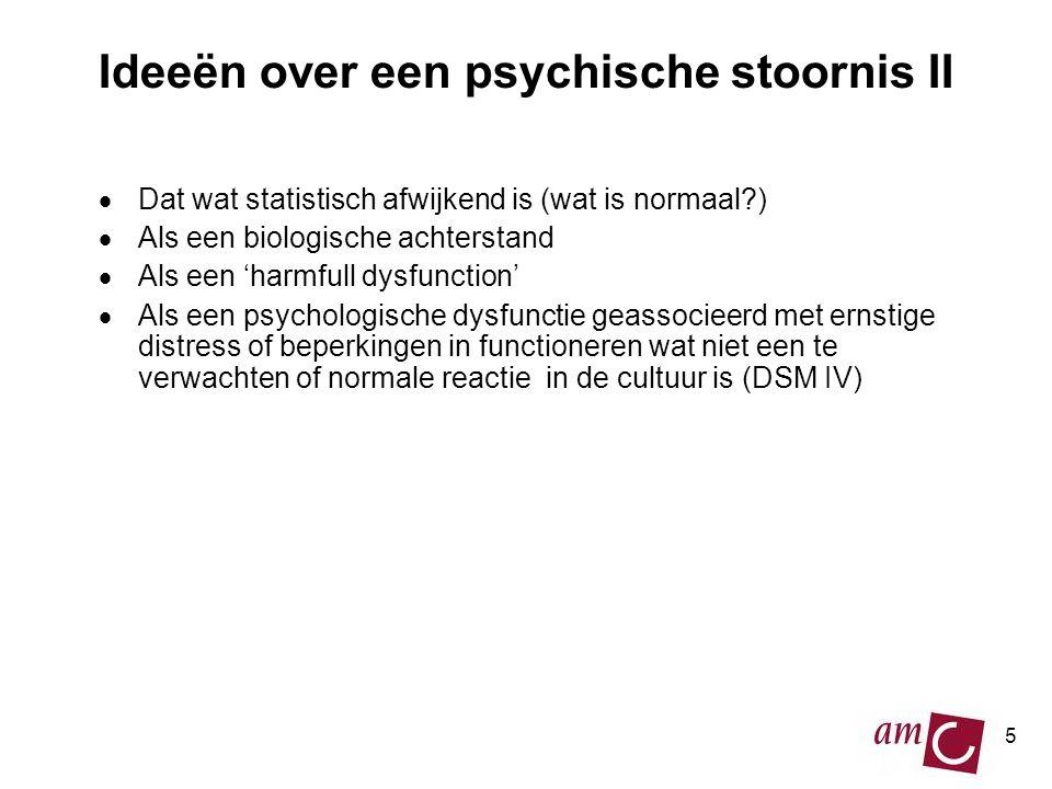 5 Ideeën over een psychische stoornis II  Dat wat statistisch afwijkend is (wat is normaal?)  Als een biologische achterstand  Als een 'harmfull dysfunction'  Als een psychologische dysfunctie geassocieerd met ernstige distress of beperkingen in functioneren wat niet een te verwachten of normale reactie in de cultuur is (DSM IV)