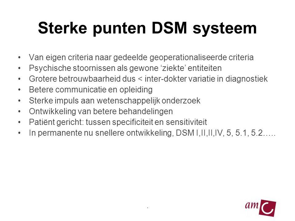 Sterke punten DSM systeem •Van eigen criteria naar gedeelde geoperationaliseerde criteria •Psychische stoornissen als gewone 'ziekte' entiteiten •Grotere betrouwbaarheid dus < inter-dokter variatie in diagnostiek •Betere communicatie en opleiding •Sterke impuls aan wetenschappelijk onderzoek •Ontwikkeling van betere behandelingen •Patiënt gericht: tussen specificiteit en sensitiviteit •In permanente nu snellere ontwikkeling, DSM I,II,II,IV, 5, 5.1, 5.2…...