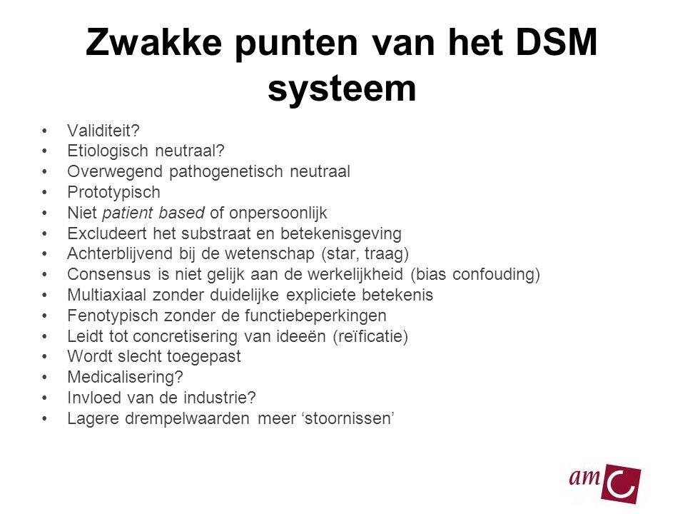 Zwakke punten van het DSM systeem •Validiteit? •Etiologisch neutraal? •Overwegend pathogenetisch neutraal •Prototypisch •Niet patient based of onperso