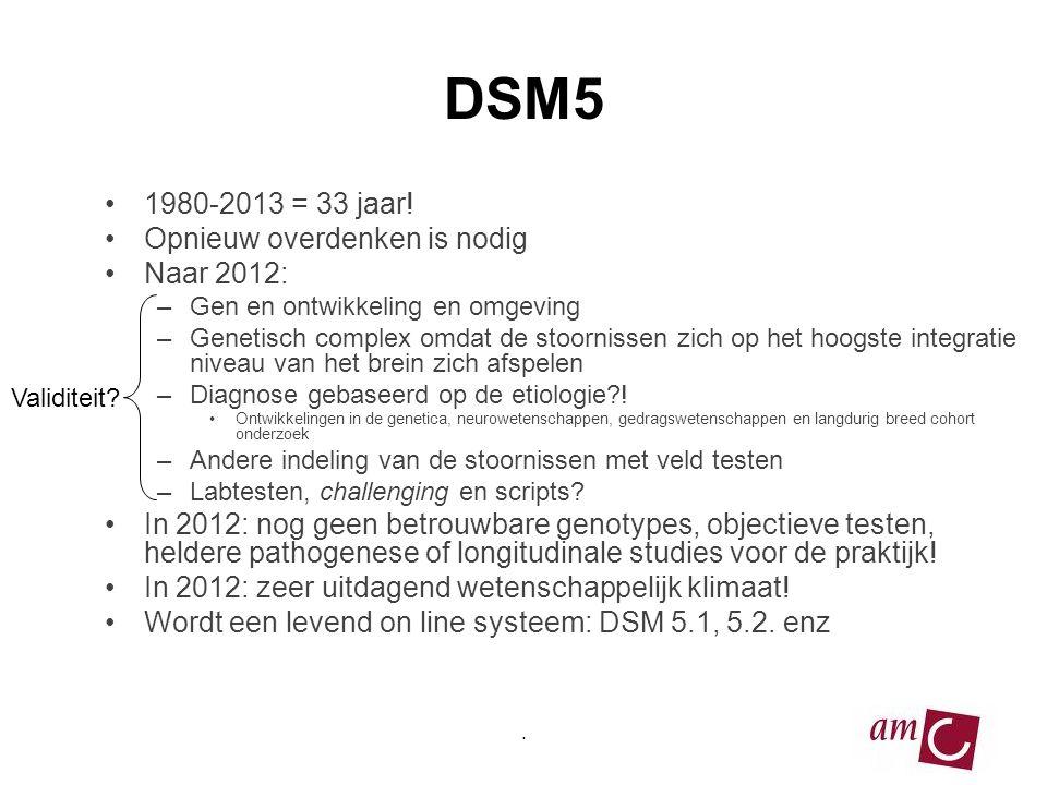 DSM5 •1980-2013 = 33 jaar! •Opnieuw overdenken is nodig •Naar 2012: –Gen en ontwikkeling en omgeving –Genetisch complex omdat de stoornissen zich op h