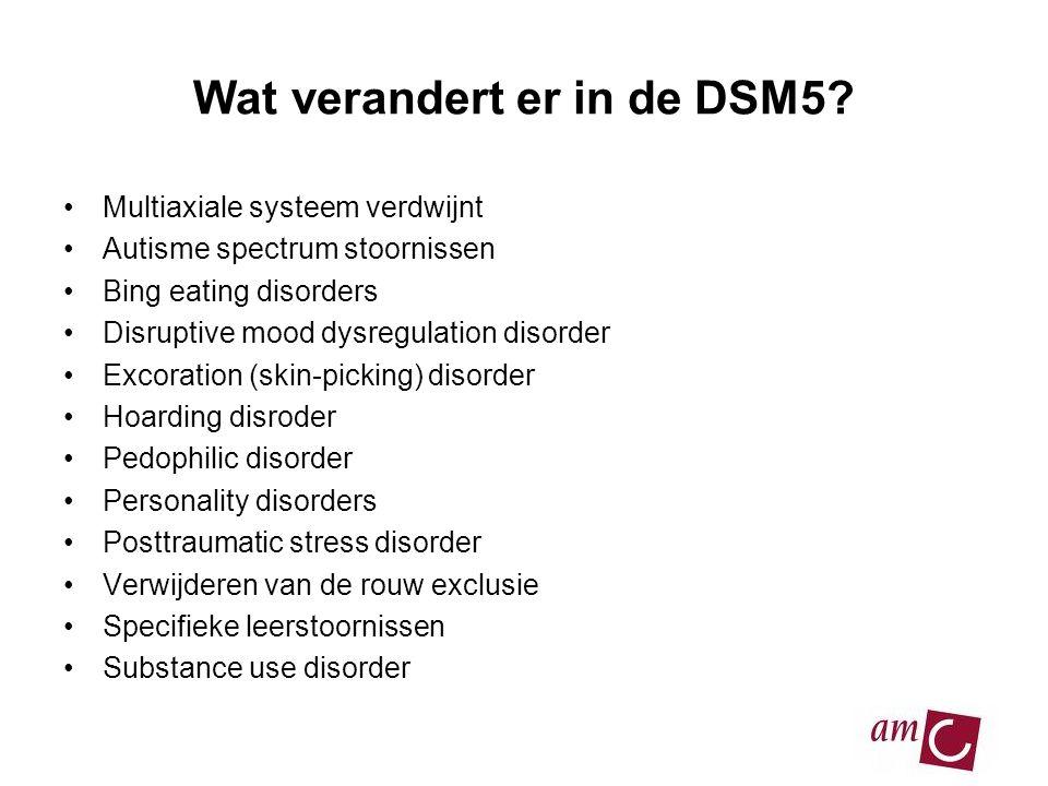 Wat verandert er in de DSM5? •Multiaxiale systeem verdwijnt •Autisme spectrum stoornissen •Bing eating disorders •Disruptive mood dysregulation disord