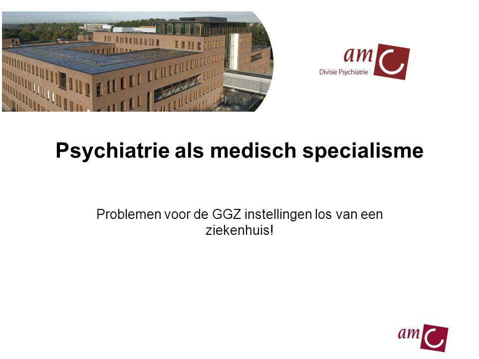 Psychiatrie als medisch specialisme Problemen voor de GGZ instellingen los van een ziekenhuis!