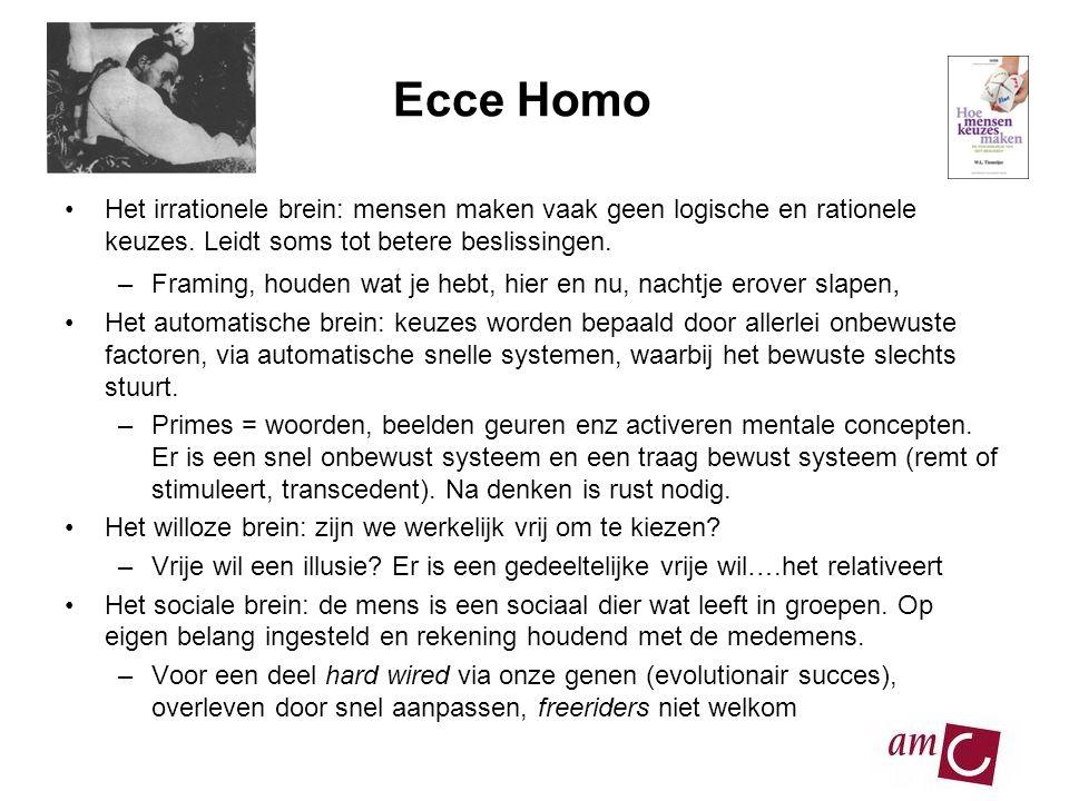 Ecce Homo •Het irrationele brein: mensen maken vaak geen logische en rationele keuzes. Leidt soms tot betere beslissingen. –Framing, houden wat je heb