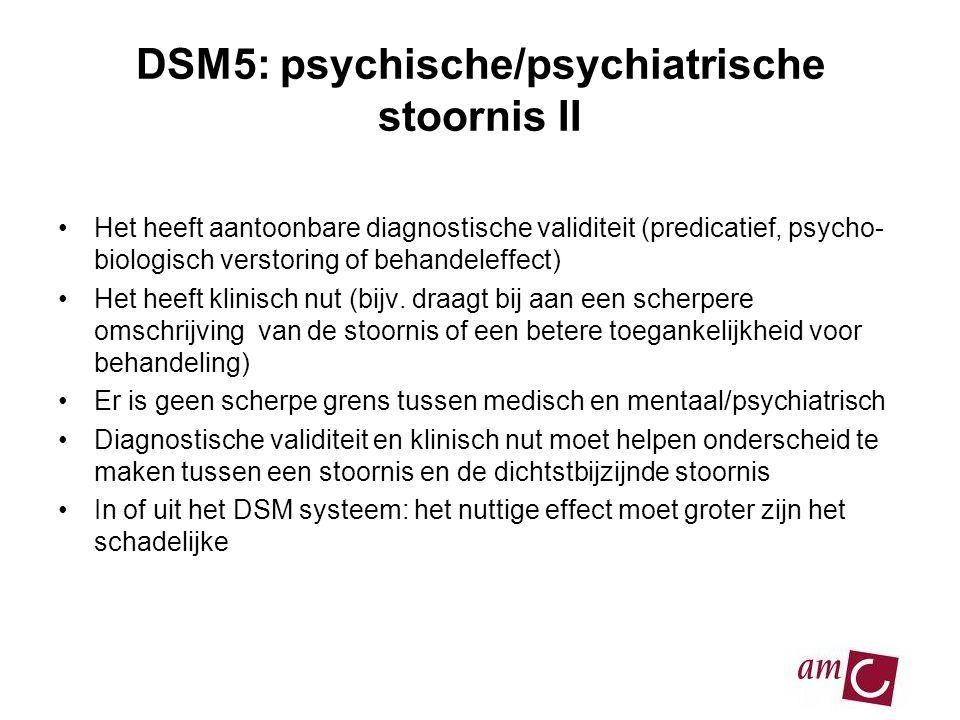 DSM5: psychische/psychiatrische stoornis II •Het heeft aantoonbare diagnostische validiteit (predicatief, psycho- biologisch verstoring of behandeleffect) •Het heeft klinisch nut (bijv.