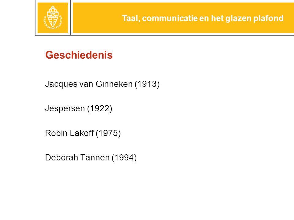 Geschiedenis Jacques van Ginneken (1913) Jespersen (1922) Robin Lakoff (1975) Deborah Tannen (1994) Taal, communicatie en het glazen plafond