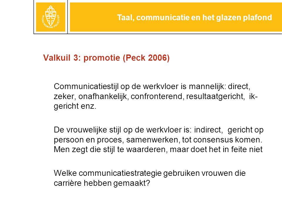 Valkuil 3: promotie (Peck 2006) Communicatiestijl op de werkvloer is mannelijk: direct, zeker, onafhankelijk, confronterend, resultaatgericht, ik- gericht enz.