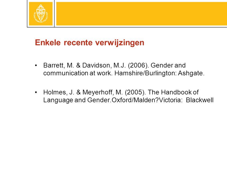 Enkele recente verwijzingen •Barrett, M. & Davidson, M.J. (2006). Gender and communication at work. Hamshire/Burlington: Ashgate. •Holmes, J. & Meyerh