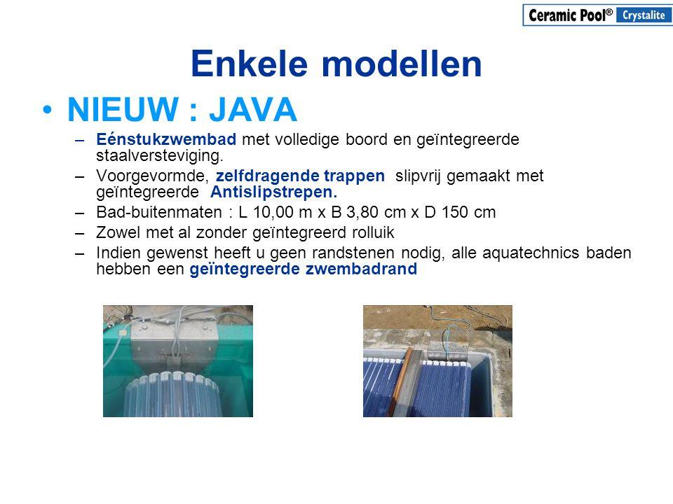 Enkele modellen •NIEUW : JAVA –Eénstukzwembad met volledige boord en geïntegreerde staalversteviging. –Voorgevormde, zelfdragende trappen slipvrij gem
