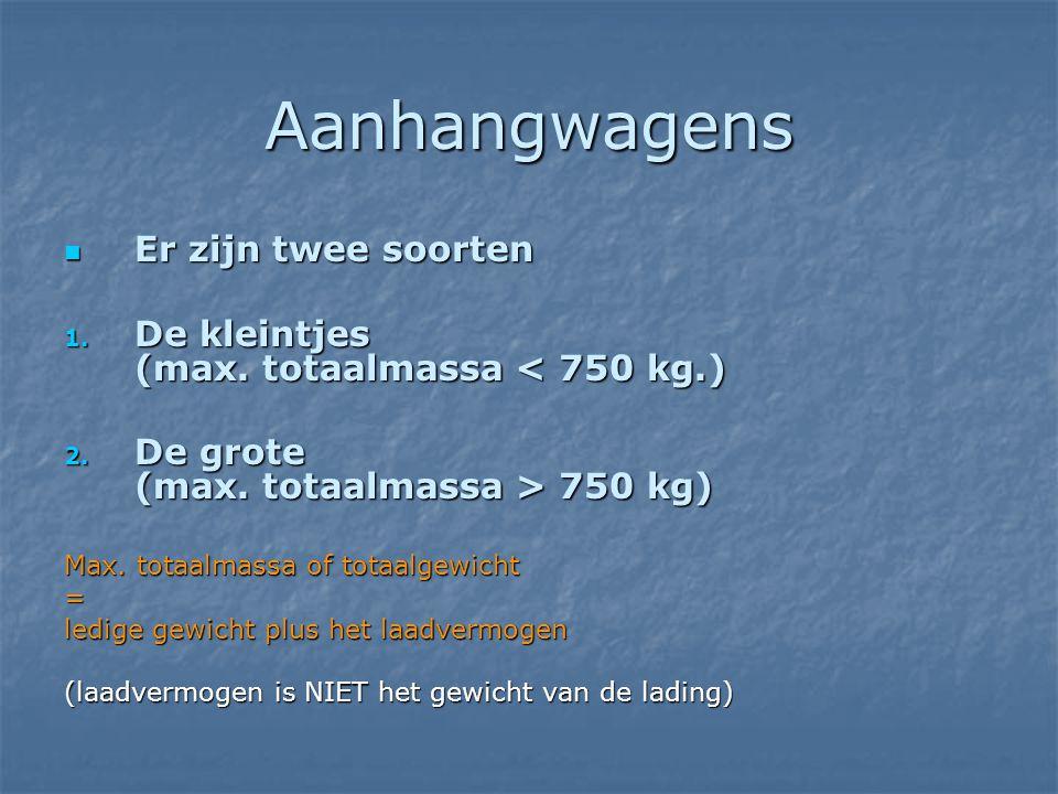 Aanhangwagens  Er zijn twee soorten 1. De kleintjes (max. totaalmassa < 750 kg.) 2. De grote (max. totaalmassa > 750 kg) Max. totaalmassa of totaalge