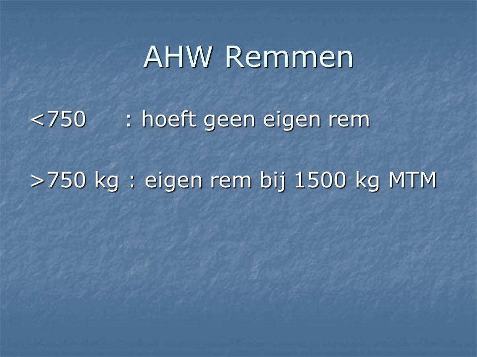 AHW Remmen AHW Remmen <750 : hoeft geen eigen rem >750 kg : eigen rem bij 1500 kg MTM