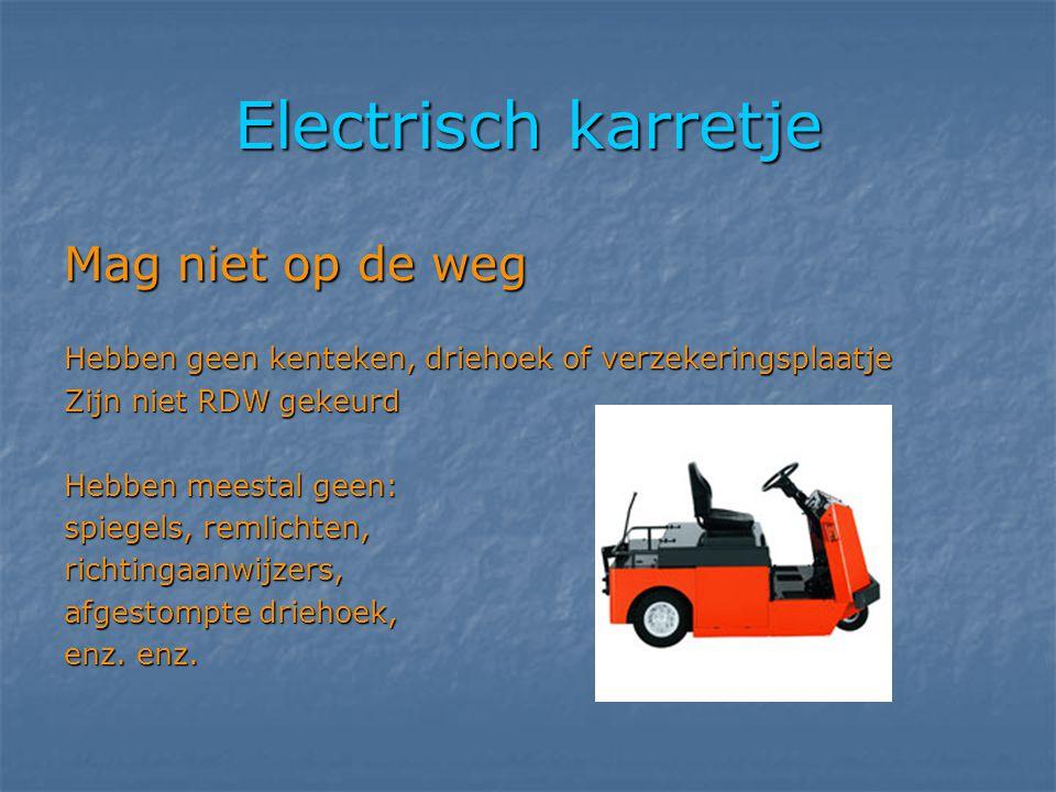 Electrisch karretje Mag niet op de weg Hebben geen kenteken, driehoek of verzekeringsplaatje Zijn niet RDW gekeurd Hebben meestal geen: spiegels, reml