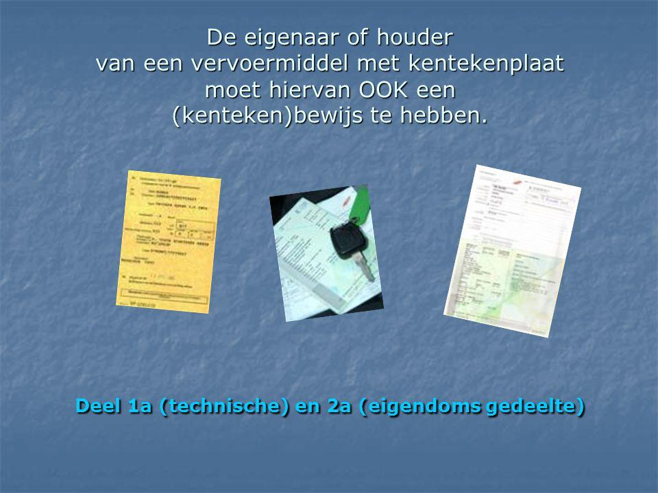 De eigenaar of houder van een vervoermiddel met kentekenplaat moet hiervan OOK een (kenteken)bewijs te hebben. Deel 1a (technische) en 2a (eigendoms g
