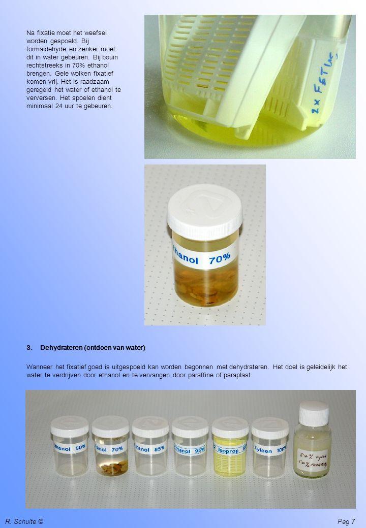 R. Schulte ©Pag 7 Na fixatie moet het weefsel worden gespoeld. Bij formaldehyde en zenker moet dit in water gebeuren. Bij bouin rechtstreeks in 70% et